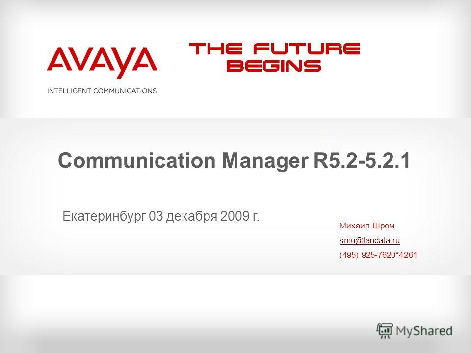The Future Begins Communication Manager R5.2-5.2.1 Михаил Шром smu@landata.ru (495) 925-7620*4261 Екатеринбург 03 декабря 2009 г.