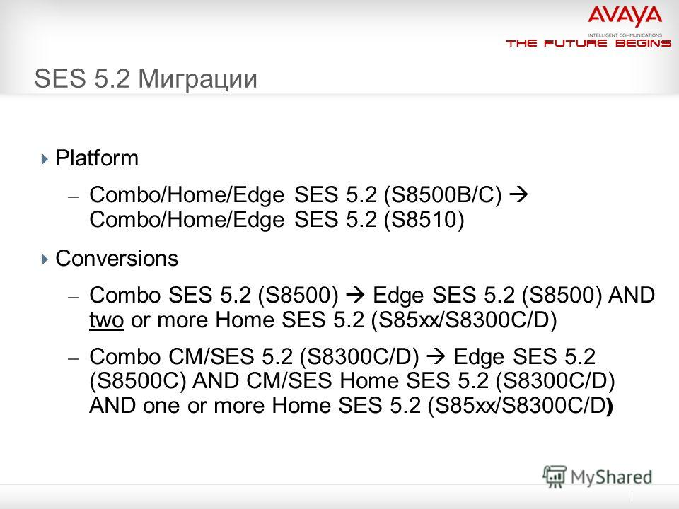 The Future Begins SES 5.2 Миграции Platform – Combo/Home/Edge SES 5.2 (S8500B/C) Combo/Home/Edge SES 5.2 (S8510) Conversions – Combo SES 5.2 (S8500) Edge SES 5.2 (S8500) AND two or more Home SES 5.2 (S85xx/S8300C/D) – Combo CM/SES 5.2 (S8300C/D) Edge
