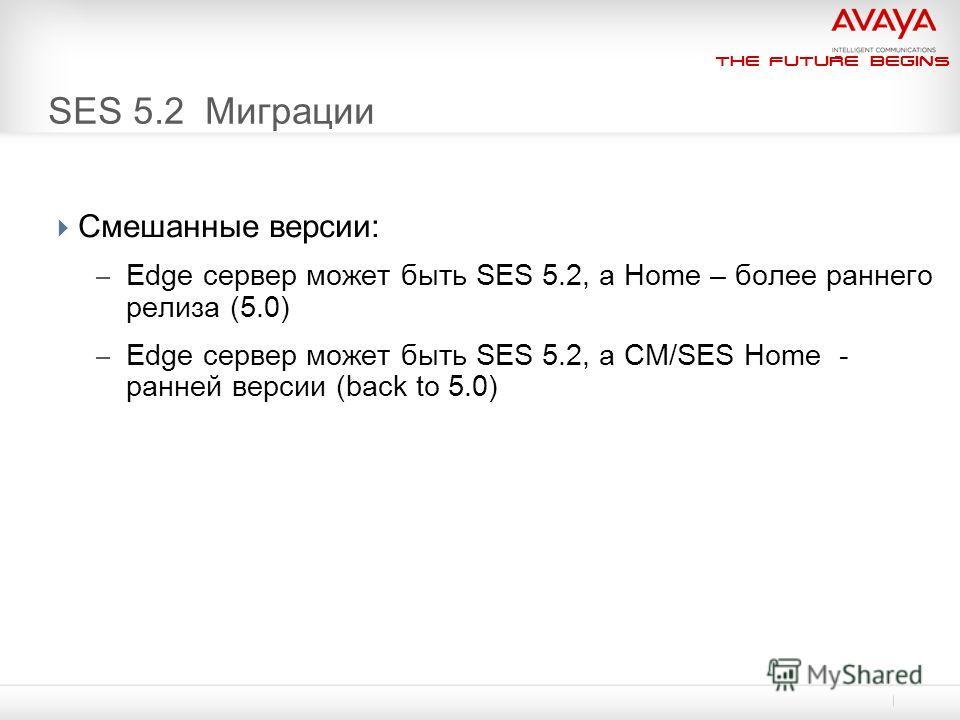 The Future Begins SES 5.2 Миграции Смешанные версии: – Edge сервер может быть SES 5.2, а Home – более раннего релиза (5.0) – Edge сервер может быть SES 5.2, а CM/SES Home - ранней версии (back to 5.0)