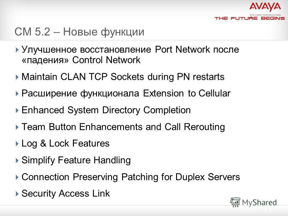 The Future Begins CM 5.2 – Новые функции Улучшенное восстановление Port Network после «падения» Control Network Maintain CLAN TCP Sockets during PN restarts Расширение функционала Extension to Cellular Enhanced System Directory Completion Team Button