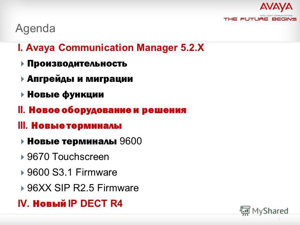 The Future Begins I. Avaya Communication Manager 5.2.X Производительность Апгрейды и миграции Новые функции II. Новое оборудование и решения III. Новые терминалы Новые терминалы 9600 9670 Touchscreen 9600 S3.1 Firmware 96XX SIP R2.5 Firmware IV. Новы