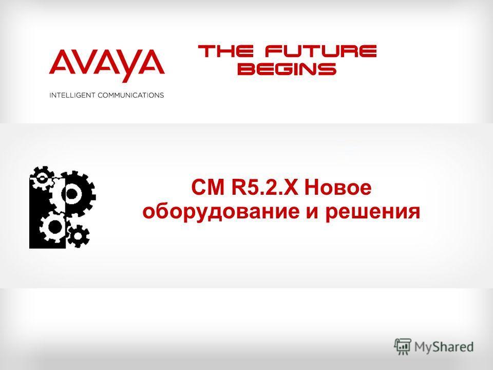 The Future Begins CM R5.2.X Новое оборудование и решения