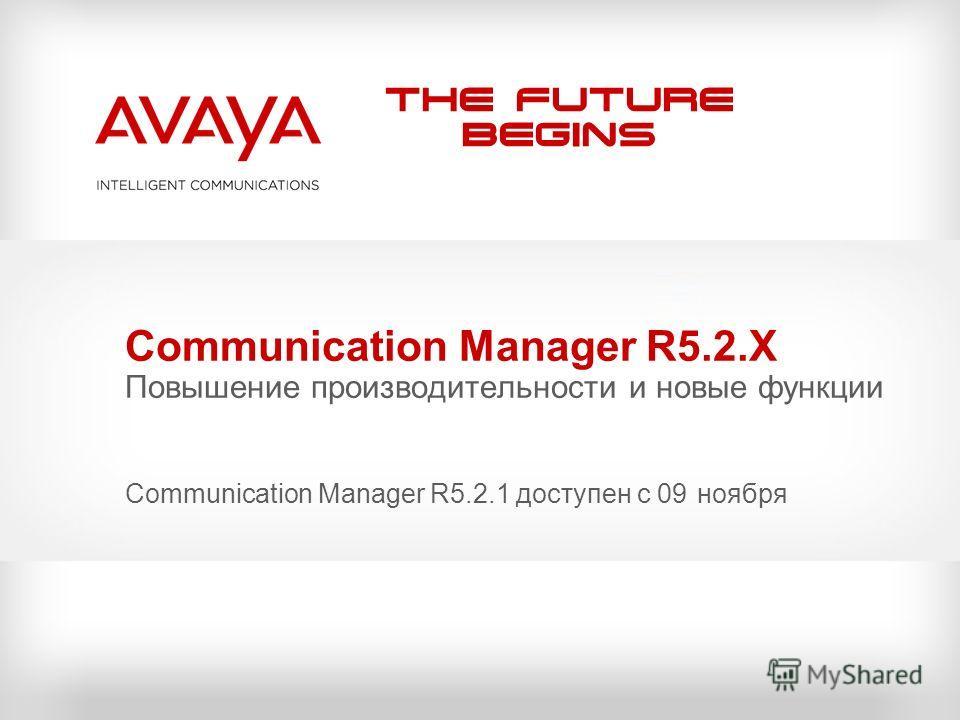 The Future Begins Communication Manager R5.2.X Повышение производительности и новые функции Communication Manager R5.2.1 доступен с 09 ноября