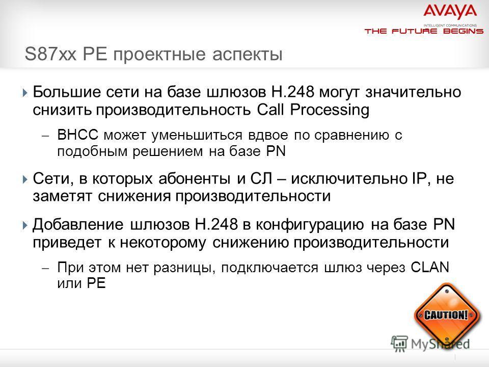 The Future Begins S87xx PE проектные аспекты Большие сети на базе шлюзов H.248 могут значительно снизить производительность Call Processing – BHCC может уменьшиться вдвое по сравнению с подобным решением на базе PN Сети, в которых абоненты и СЛ – иск