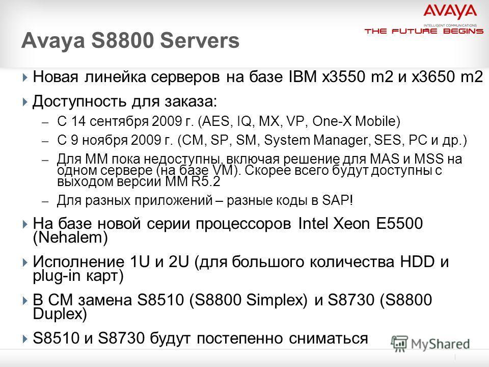 The Future Begins Avaya S8800 Servers Новая линейка серверов на базе IBM x3550 m2 и x3650 m2 Доступность для заказа: – С 14 сентября 2009 г. (AES, IQ, MX, VP, One-X Mobile) – С 9 ноября 2009 г. (CM, SP, SM, System Manager, SES, PC и др.) – Для MM пок