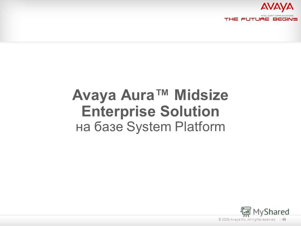 The Future Begins 48 Avaya Aura Midsize Enterprise Solution на базе System Platform 48© 2009 Avaya Inc. All rights reserved.
