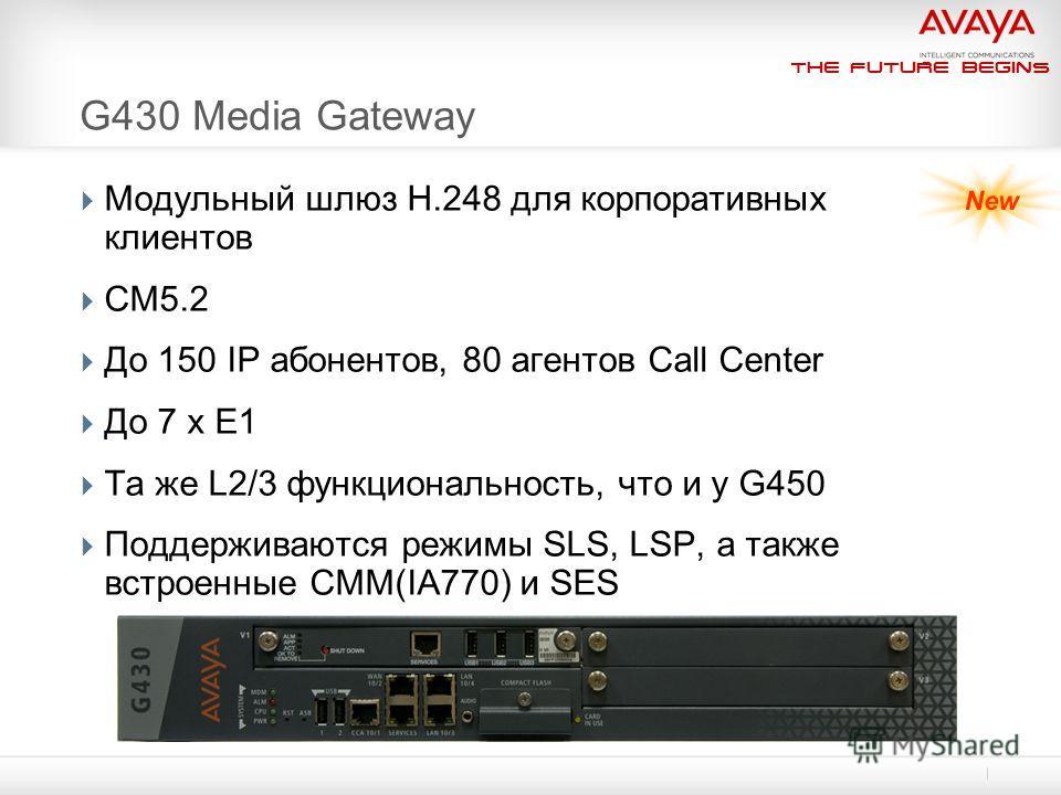 The Future Begins G430 Media Gateway Модульный шлюз H.248 для корпоративных клиентов CM5.2 До 150 IP абонентов, 80 агентов Call Center До 7 x E1 Та же L2/3 функциональность, что и у G450 Поддерживаются режимы SLS, LSP, а также встроенные CMM(IA770) и