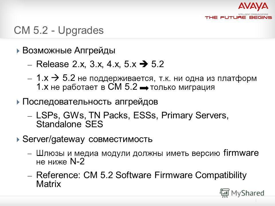 The Future Begins CM 5.2 - Upgrades Возможные Апгрейды – Release 2.x, 3.x, 4.x, 5.x 5.2 – 1.x 5.2 не поддерживается, т.к. ни одна из платформ 1.x не работает в CM 5.2 только миграция Последовательность апгрейдов – LSPs, GWs, TN Packs, ESSs, Primary S