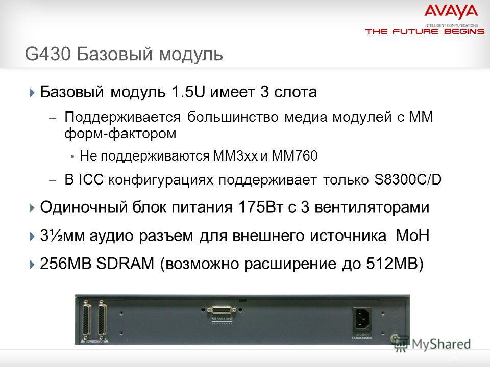 The Future Begins G430 Базовый модуль Базовый модуль 1.5U имеет 3 слота – Поддерживается большинство медиа модулей с ММ форм-фактором Не поддерживаются MM3xx и MM760 – В ICC конфигурациях поддерживает только S8300C/D Одиночный блок питания 175Вт с 3