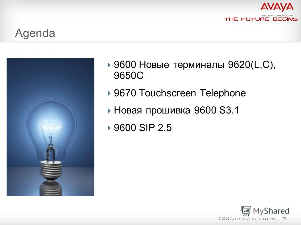 The Future Begins © 2009 Avaya Inc. All rights reserved.73 Agenda 9600 Новые терминалы 9620(L,C), 9650C 9670 Touchscreen Telephone Новая прошивка 9600 S3.1 9600 SIP 2.5