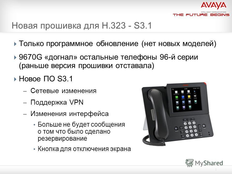 The Future Begins Новая прошивка для H.323 - S3.1 Только программное обновление (нет новых моделей) 9670G «догнал» остальные телефоны 96-й серии (раньше версия прошивки отставала) Новое ПО S3.1 – Сетевые изменения – Поддержка VPN – Изменения интерфей