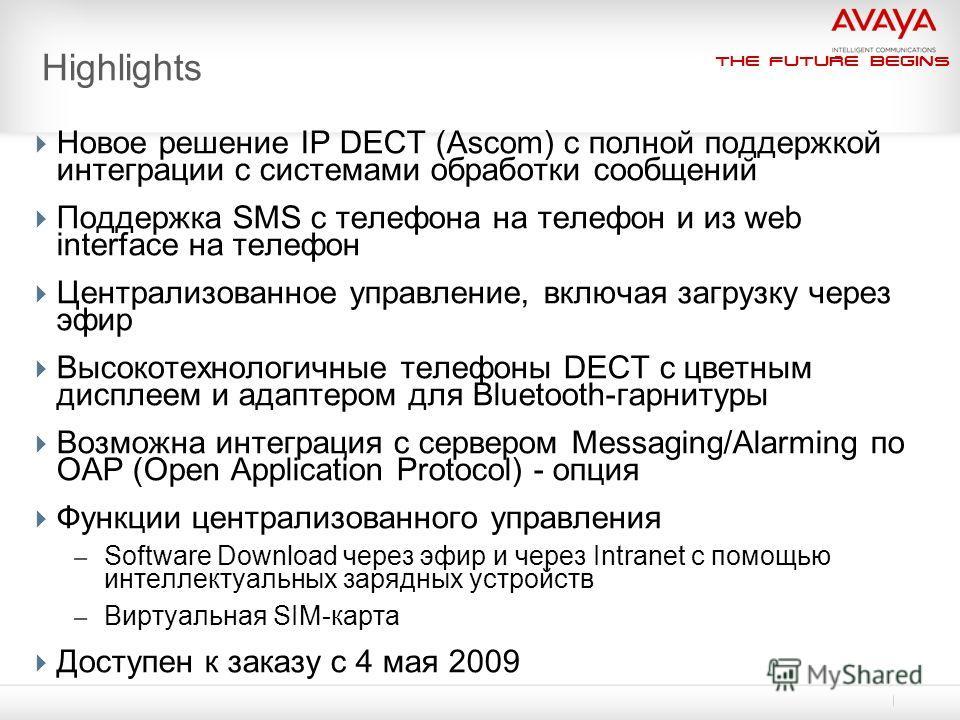 The Future Begins Highlights Новое решение IP DECT (Ascom) с полной поддержкой интеграции с системами обработки сообщений Поддержка SMS с телефона на телефон и из web interface на телефон Централизованное управление, включая загрузку через эфир Высок