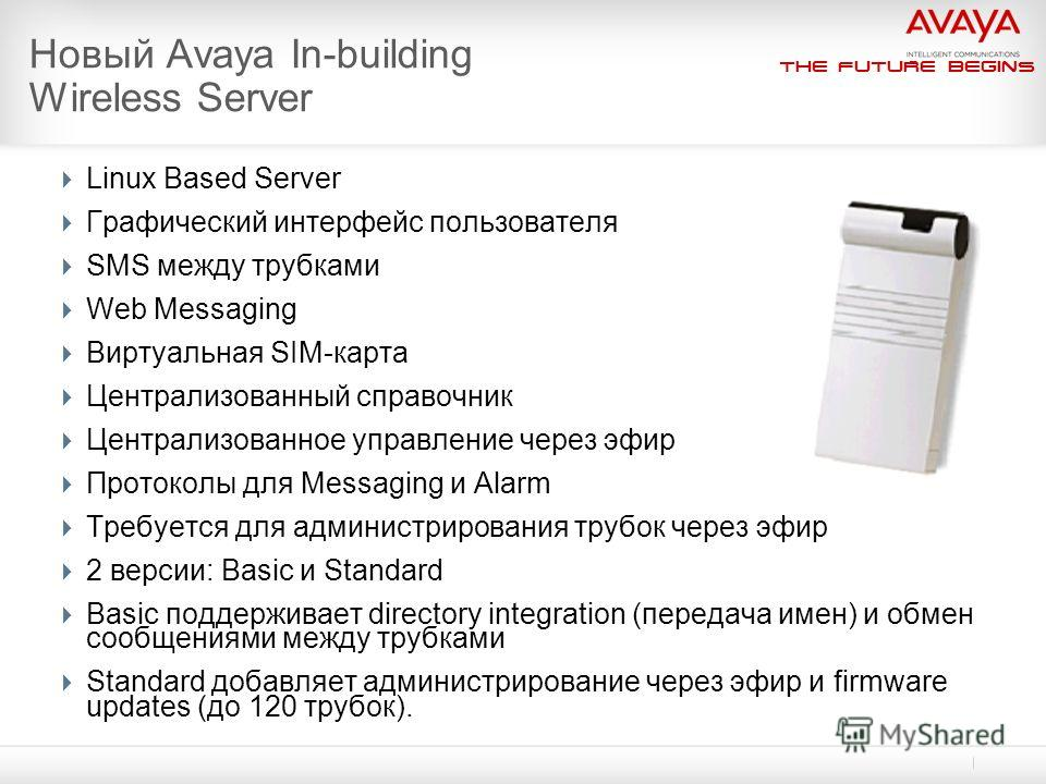 The Future Begins Новый Avaya In-building Wireless Server Linux Based Server Графический интерфейс пользователя SMS между трубками Web Messaging Виртуальная SIM-карта Централизованный справочник Централизованное управление через эфир Протоколы для Me