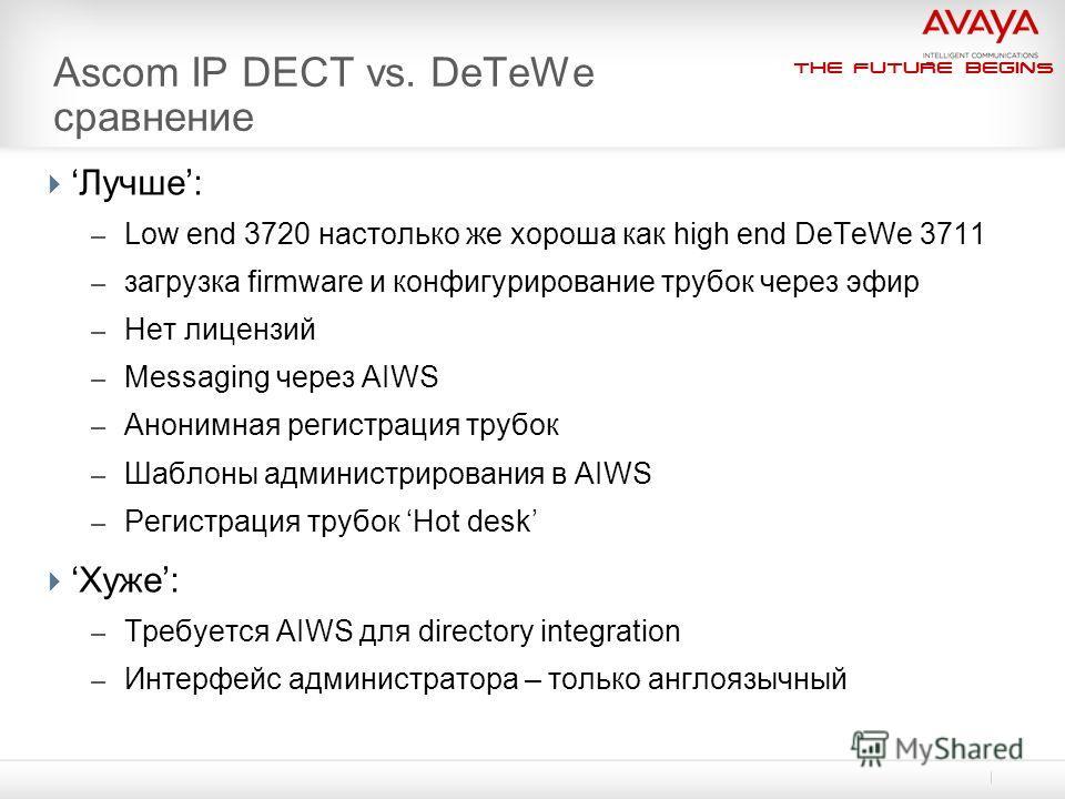 The Future Begins Ascom IP DECT vs. DeTeWe сравнение Лучше: – Low end 3720 настолько же хороша как high end DeTeWe 3711 – загрузка firmware и конфигурирование трубок через эфир – Нет лицензий – Messaging через AIWS – Анонимная регистрация трубок – Ша