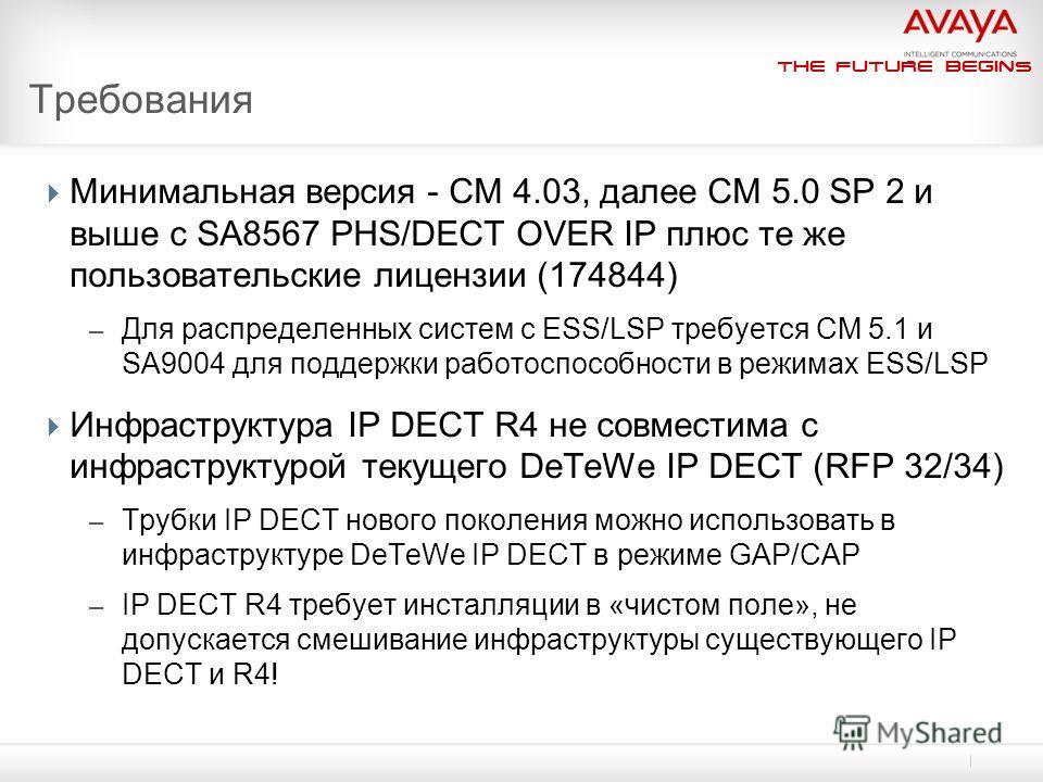The Future Begins Требования Минимальная версия - CM 4.03, далее СМ 5.0 SP 2 и выше с SA8567 PHS/DECT OVER IP плюс те же пользовательские лицензии (174844) – Для распределенных систем с ESS/LSP требуется CM 5.1 и SA9004 для поддержки работоспособност