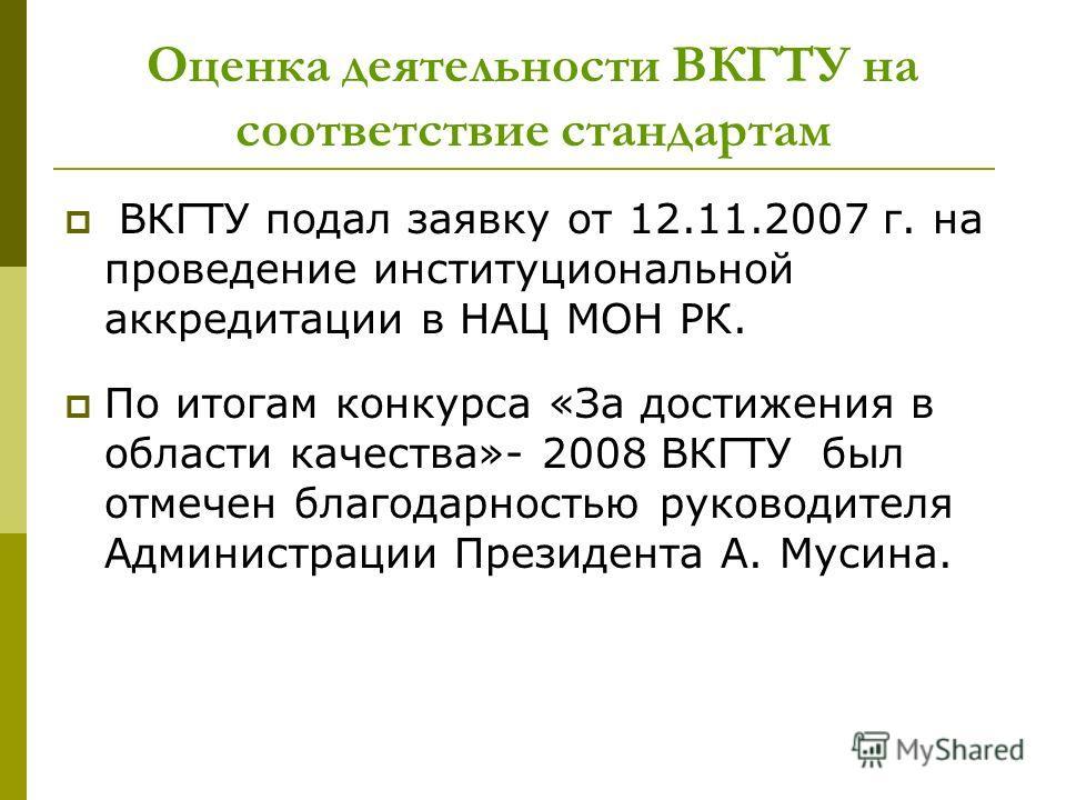 Оценка деятельности ВКГТУ на соответствие стандартам ВКГТУ подал заявку от 12.11.2007 г. на проведение институциональной аккредитации в НАЦ МОН РК. По итогам конкурса «За достижения в области качества»- 2008 ВКГТУ был отмечен благодарностью руководит