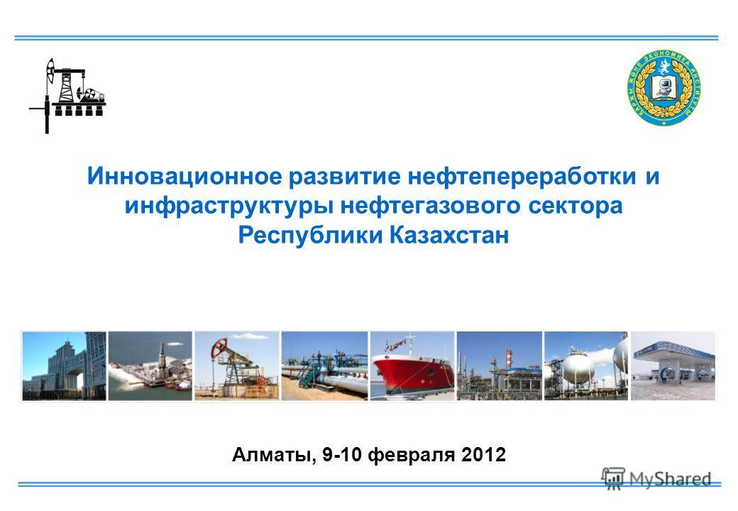 Алматы, 9-10 февраля 2012 Инновационное развитие нефтепереработки и инфраструктуры нефтегазового сектора Республики Казахстан