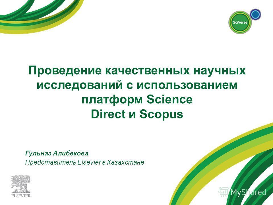 Проведение качественных научных исследований с использованием платформ Science Direct и Scopus Гульназ Алибекова Представитель Elsevier в Казахстане