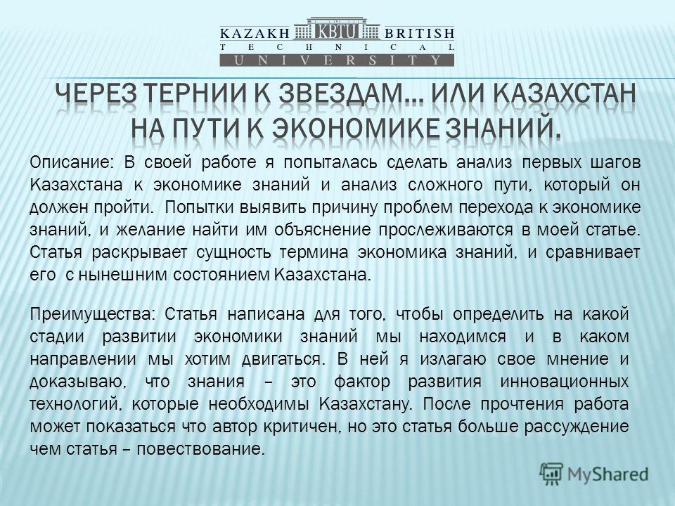 Описание: В своей работе я попыталась сделать анализ первых шагов Казахстана к экономике знаний и анализ сложного пути, который он должен пройти. Попытки выявить причину проблем перехода к экономике знаний, и желание найти им объяснение прослеживаютс