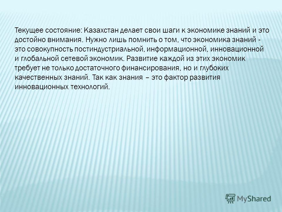 Текущее состояние: Казахстан делает свои шаги к экономике знаний и это достойно внимания. Нужно лишь помнить о том, что экономика знаний - это совокупность постиндустриальной, информационной, инновационной и глобальной сетевой экономик. Развитие кажд