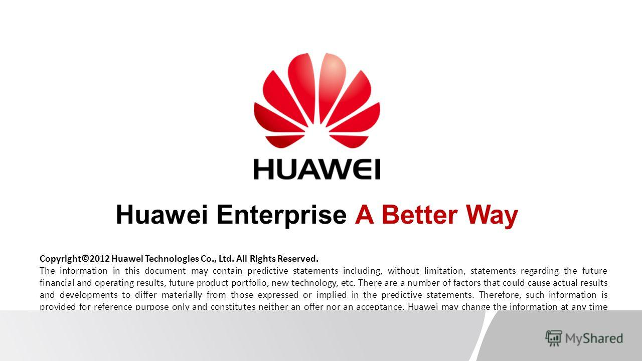 Copyright©2012 Huawei Technologies Co., Ltd. All Rights Reserved. The information in this document may contain predictive statements including, without limitation, statements regarding the future financial and operating results, future product portfo