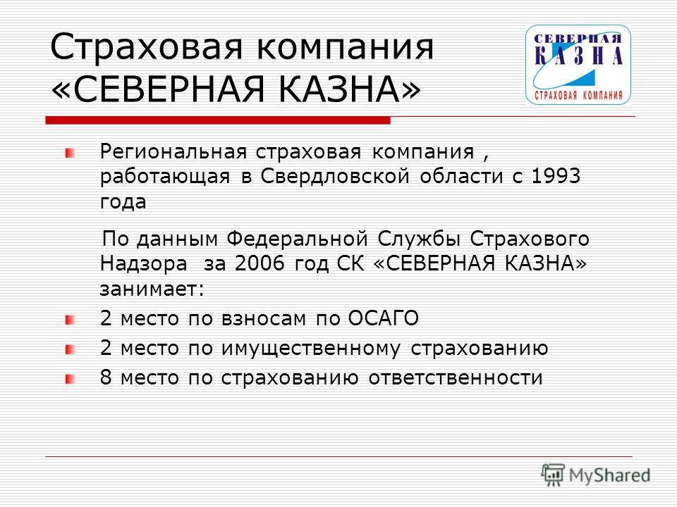 Страховая компания «СЕВЕРНАЯ КАЗНА» Региональная страховая компания, работающая в Свердловской области с 1993 года По данным Федеральной Службы Страхового Надзора за 2006 год СК «СЕВЕРНАЯ КАЗНА» занимает: 2 место по взносам по ОСАГО 2 место по имущес