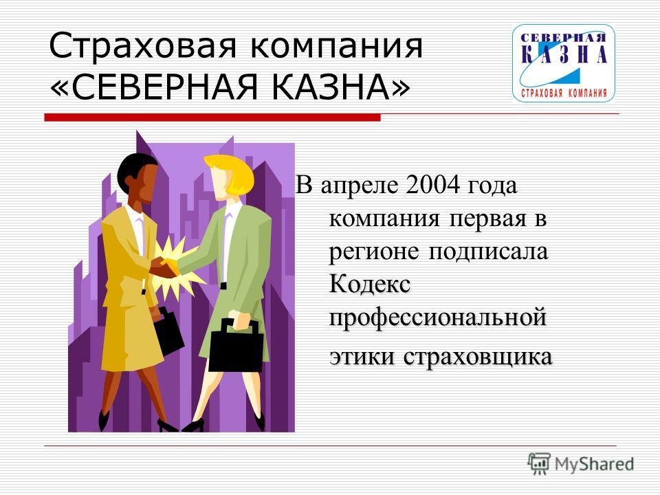 Страховая компания «СЕВЕРНАЯ КАЗНА» Кодекс профессиональной В апреле 2004 года компания первая в регионе подписала Кодекс профессиональной этики страховщика этики страховщика