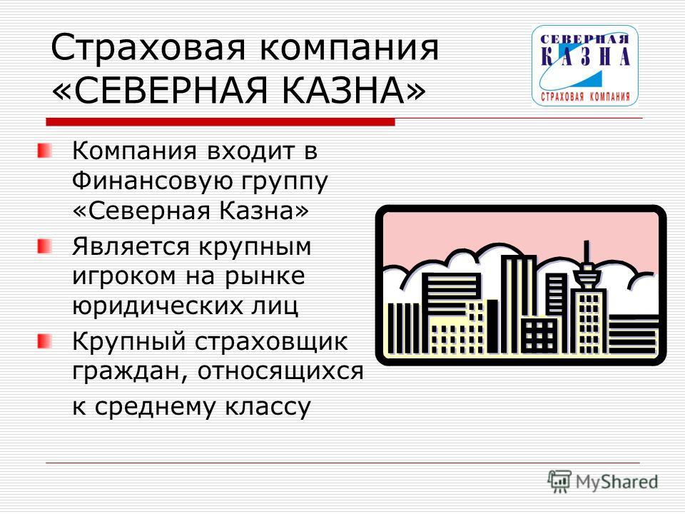Страховая компания «СЕВЕРНАЯ КАЗНА» Компания входит в Финансовую группу «Северная Казна» Является крупным игроком на рынке юридических лиц Крупный страховщик граждан, относящихся к среднему классу