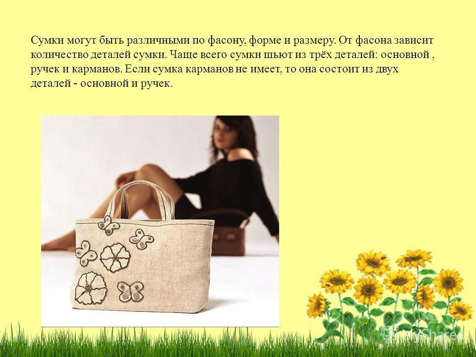 Сумки могут быть различными по фасону, форме и размеру. От фасона зависит количество деталей сумки. Чаще всего сумки шьют из трёх деталей: основной, ручек и карманов. Если сумка карманов не имеет, то она состоит из двух деталей - основной и ручек.