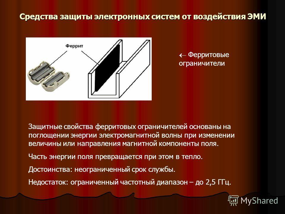 Ферритовые ограничители Средства защиты электронных систем от воздействия ЭМИ Защитные свойства ферритовых ограничителей основаны на поглощении энергии электромагнитной волны при изменении величины или направления магнитной компоненты поля. Часть эне