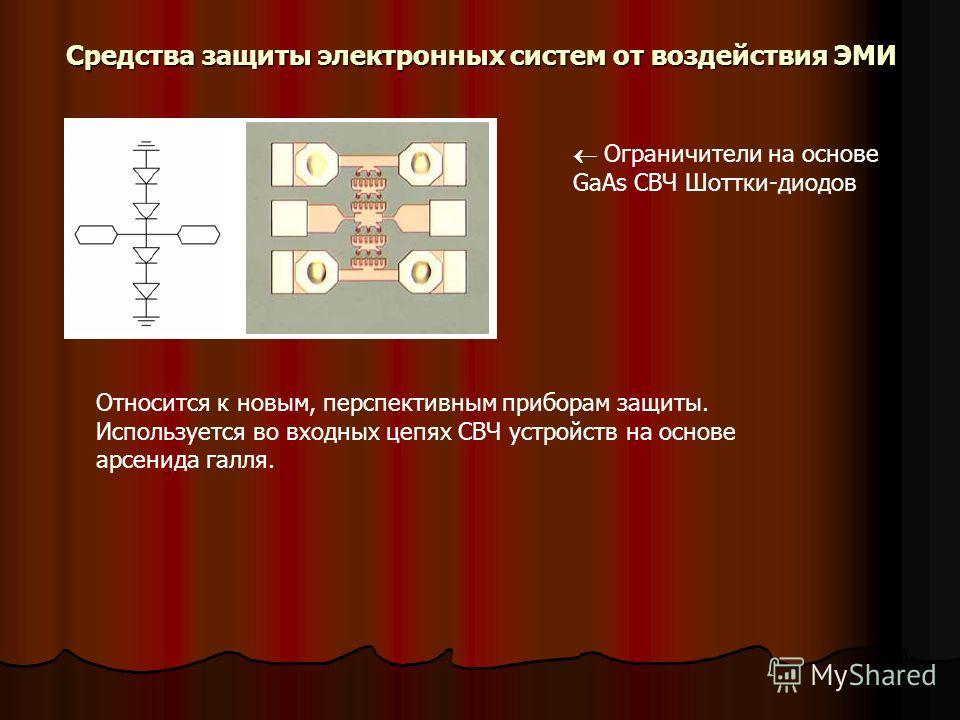 Средства защиты электронных систем от воздействия ЭМИ Ограничители на основе GaAs СВЧ Шоттки-диодов Относится к новым, перспективным приборам защиты. Используется во входных цепях СВЧ устройств на основе арсенида галля.