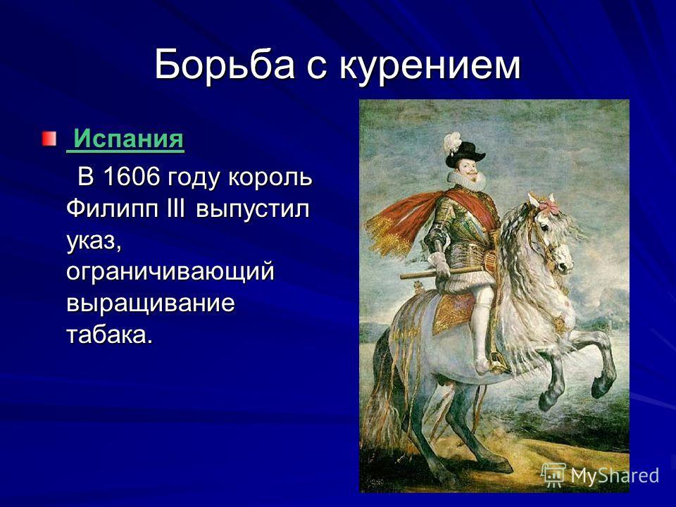 Борьба с курением Испания Испания В 1606 году король Филипп III выпустил указ, ограничивающий выращивание табака. В 1606 году король Филипп III выпустил указ, ограничивающий выращивание табака.