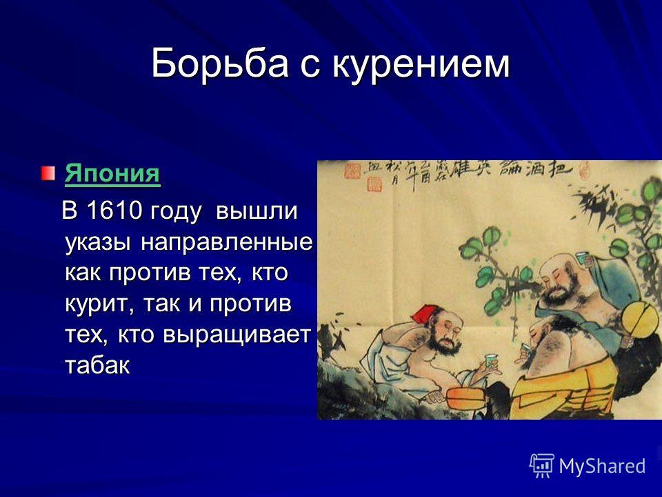 Борьба с курением Япония В 1610 году вышли указы направленные как против тех, кто курит, так и против тех, кто выращивает табак В 1610 году вышли указы направленные как против тех, кто курит, так и против тех, кто выращивает табак