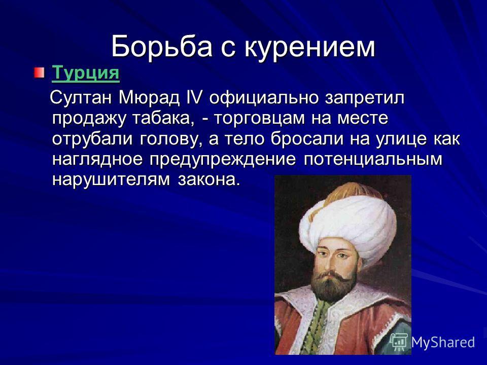 Борьба с курением Турция Султан Мюрад IV официально запретил продажу табака, - торговцам на месте отрубали голову, а тело бросали на улице как наглядное предупреждение потенциальным нарушителям закона. Султан Мюрад IV официально запретил продажу таба