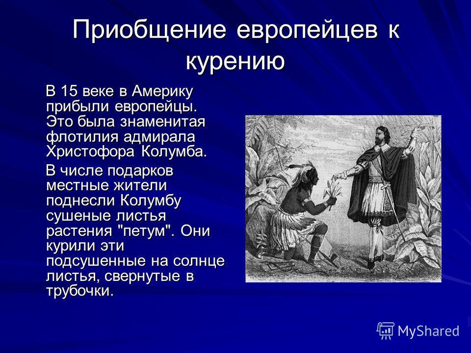 Приобщение европейцев к курению В 15 веке в Америку прибыли европейцы. Это была знаменитая флотилия адмирала Христофора Колумба. В 15 веке в Америку прибыли европейцы. Это была знаменитая флотилия адмирала Христофора Колумба. В числе подарков местные