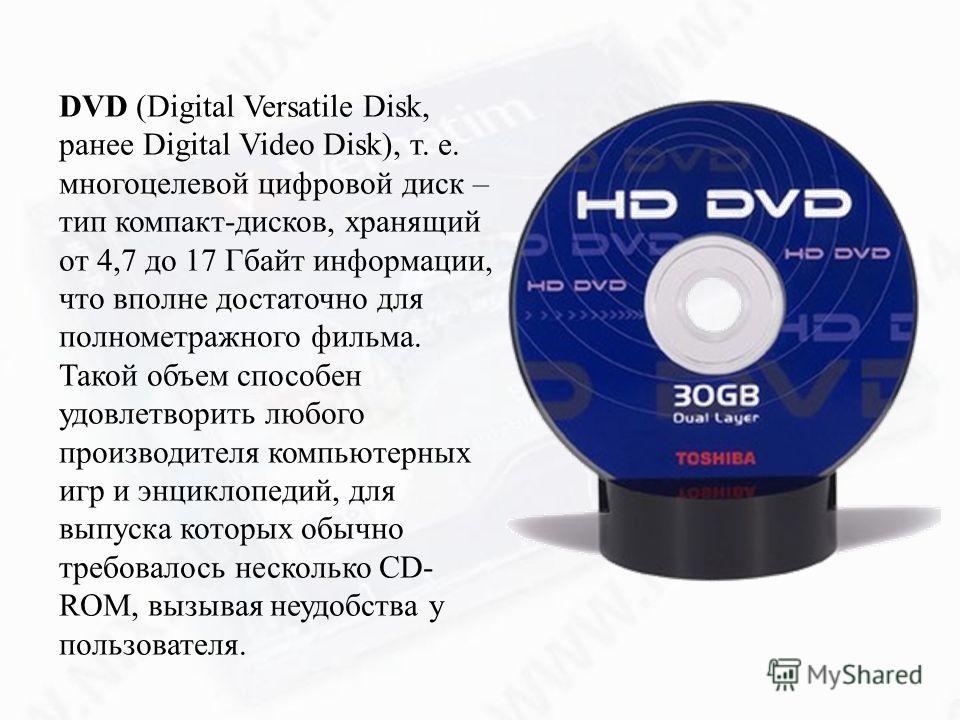 DVD (Digital Versatile Disk, ранее Digital Video Disk), т. е. многоцелевой цифровой диск – тип компакт-дисков, хранящий от 4,7 до 17 Гбайт информации, что вполне достаточно для полнометражного фильма. Такой объем способен удовлетворить любого произво