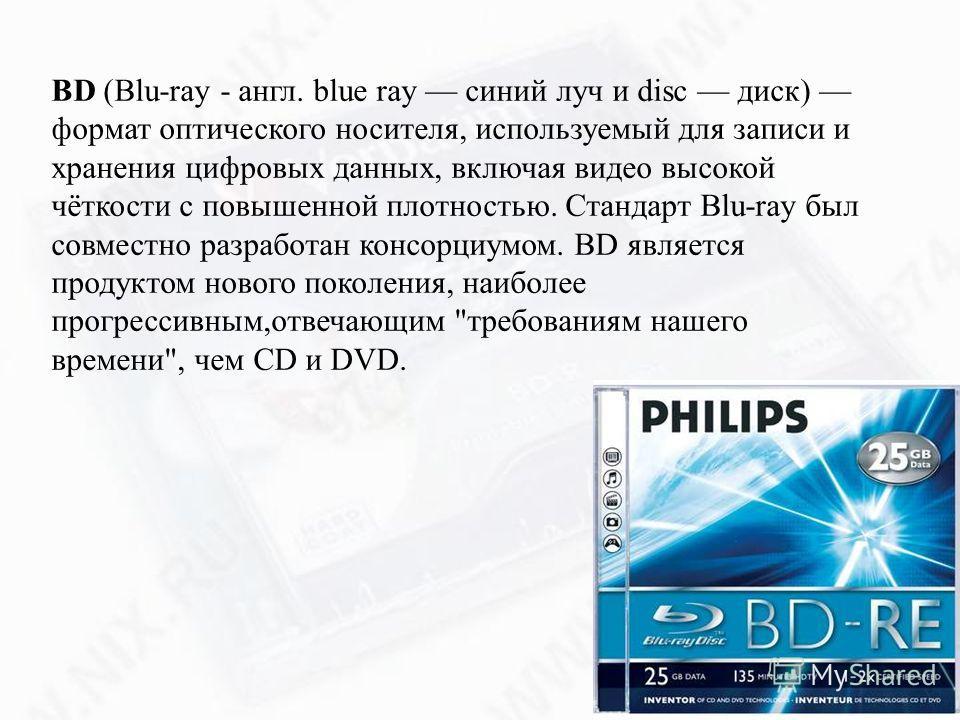 BD (Blu-ray - англ. blue ray синий луч и disc диск) формат оптического носителя, используемый для записи и хранения цифровых данных, включая видео высокой чёткости с повышенной плотностью. Стандарт Blu-ray был совместно разработан консорциумом. BD яв