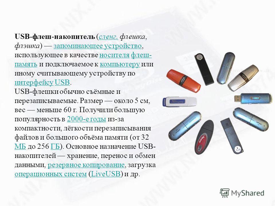 USB-флеш-накопитель (сленг. флешка, флэшка) запоминающее устройство, использующее в качестве носителя флеш- память и подключаемое к компьютеру или иному считывающему устройству по интерфейсу USB.сленг.запоминающее устройствоносителяфлеш- памятькомпью