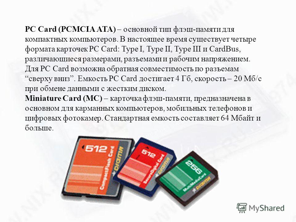 PC Card (PCMCIA ATA) – основной тип флэш-памяти для компактных компьютеров. В настоящее время существует четыре формата карточек PC Card: Type I, Type II, Type III и CardBus, различающиеся размерами, разъемами и рабочим напряжением. Для PC Card возмо