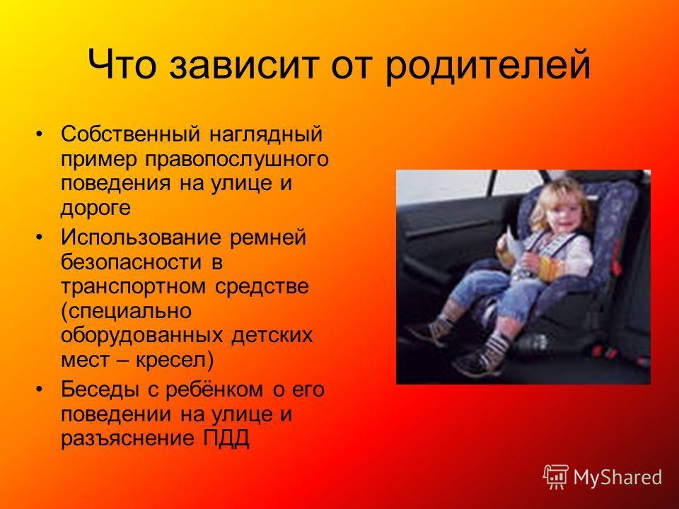 Что зависит от родителей Собственный наглядный пример правопослушного поведения на улице и дороге Использование ремней безопасности в транспортном средстве (специально оборудованных детских мест – кресел) Беседы с ребёнком о его поведении на улице и