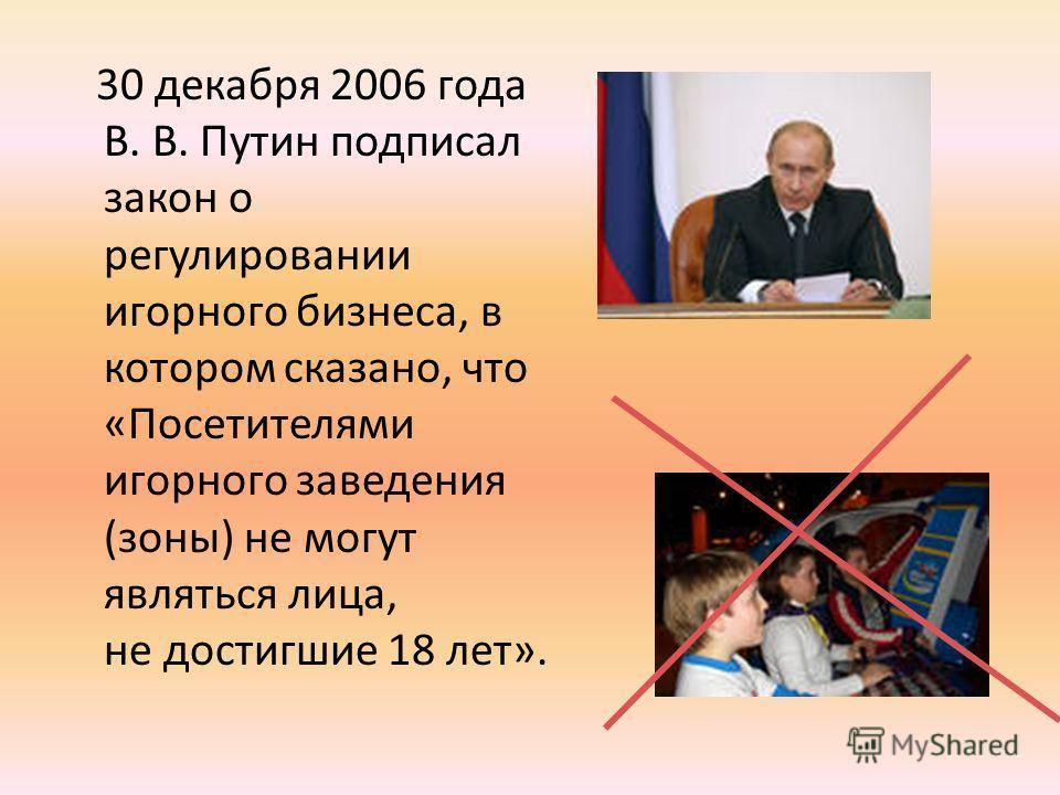 30 декабря 2006 года В. В. Путин подписал закон о регулировании игорного бизнеса, в котором сказано, что «Посетителями игорного заведения (зоны) не могут являться лица, не достигшие 18 лет».