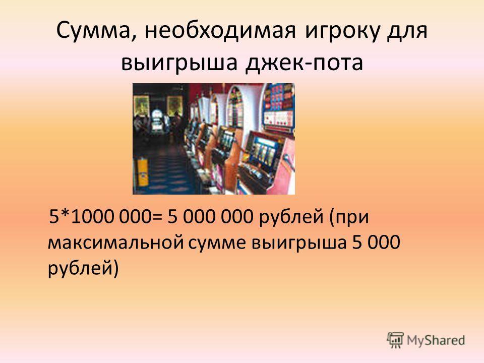 Сумма, необходимая игроку для выигрыша джек-пота 5*1000 000= 5 000 000 рублей (при максимальной сумме выигрыша 5 000 рублей)