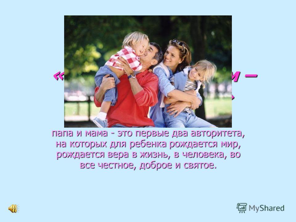 «Родительский дом – начало начал…» папа и мама - это первые два авторитета, на которых для ребенка рождается мир, рождается вера в жизнь, в человека, во все честное, доброе и святое.
