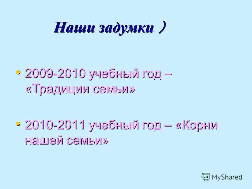 Наши задумки ) Наши задумки ) 2009-2010 учебный год – «Традиции семьи» 2009-2010 учебный год – «Традиции семьи» 2010-2011 учебный год – «Корни нашей семьи» 2010-2011 учебный год – «Корни нашей семьи»