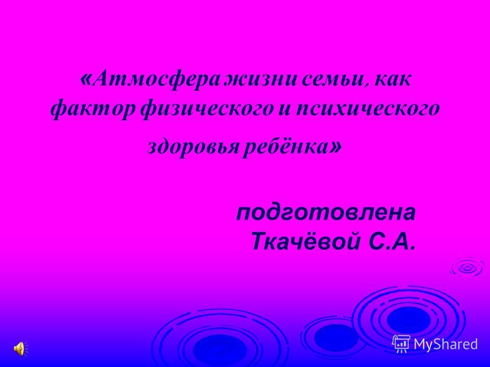 «Атмосфера жизни семьи, как фактор физического и психического здоровья ребёнка» подготовлена Ткачёвой С.А.