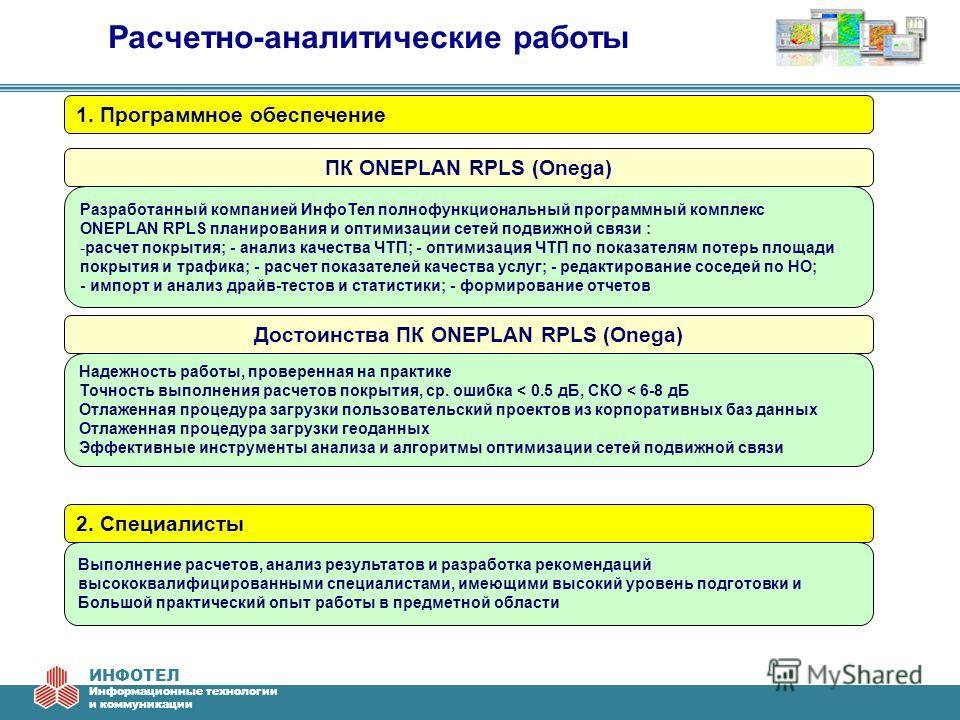 ИНФОТЕЛ Информационные технологии и коммуникации Расчетно-аналитические работы 1. Программное обеспечение 2. Специалисты Разработанный компанией ИнфоТел полнофункциональный программный комплекс ONEPLAN RPLS планирования и оптимизации сетей подвижной