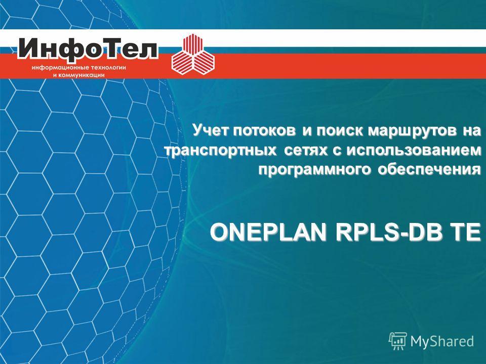 ИНФОТЕЛ Информационные технологии и коммуникации Учет потоков и поиск маршрутов на транспортных сетях с использованием программного обеспечения ONEPLAN RPLS-DB TE