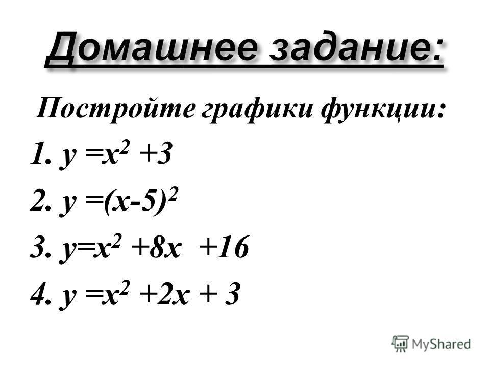 Постройте графики функции : 1. у = х 2 +3 2. у =( х -5) 2 3. у = х 2 +8 х +16 4. у = х 2 +2 х + 3