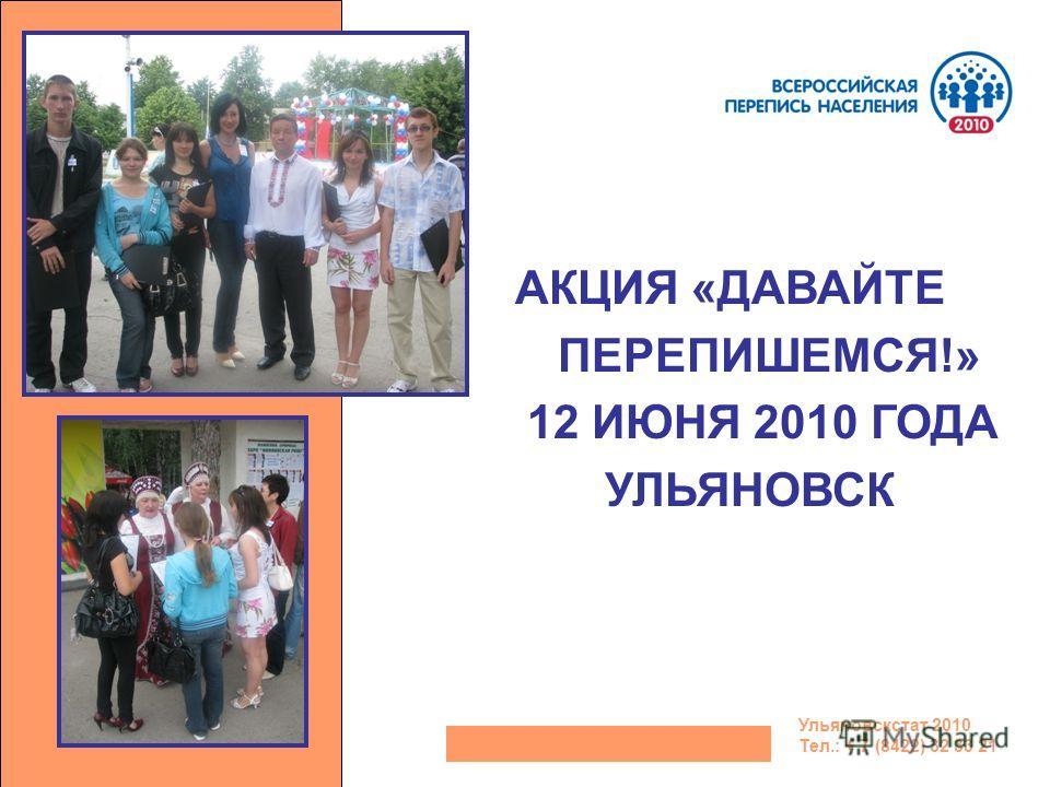 АКЦИЯ «ДАВАЙТЕ ПЕРЕПИШЕМСЯ!» 12 ИЮНЯ 2010 ГОДА УЛЬЯНОВСК Ульяновскстат 2010 Тел.: + 7 (8422) 32 33 21
