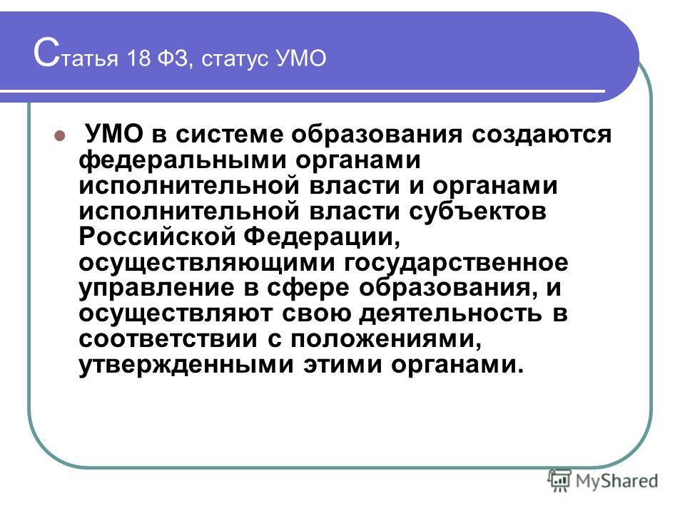 С татья 18 ФЗ, статус УМО УМО в системе образования создаются федеральными органами исполнительной власти и органами исполнительной власти субъектов Российской Федерации, осуществляющими государственное управление в сфере образования, и осуществляют